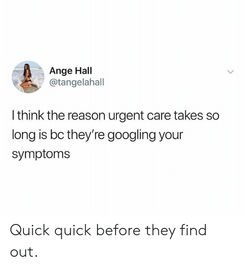 ange: Ange Hall  @tangelahall  I think the reason urgent care takes so  long is bc they're googling your  symptoms Quick quick before they find out.