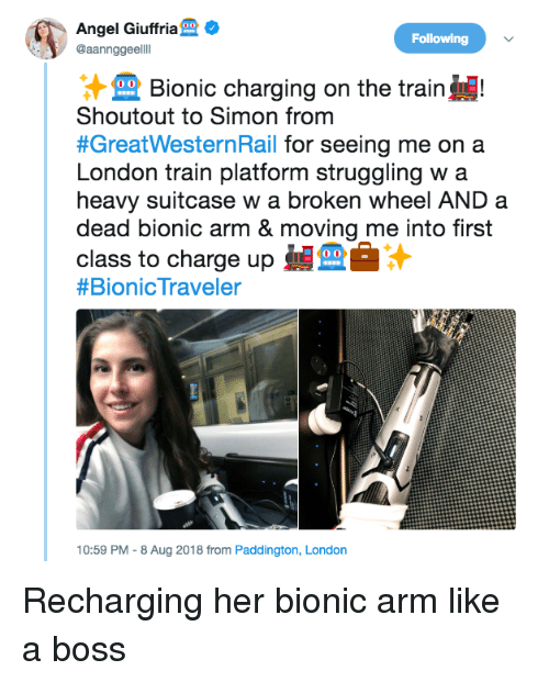 Angel, London, and Train: Angel Giuffria  @aannggeelll  Following  Bionic charging on the train!  Shoutout to Simon from  #GreatWesternRail for seeing me on a  London train platform struggling w a  heavy suitcase w a broken wheel AND a  dead bionic arm & moving me into first  class to charge up  #BionicTraveler  10:59 PM - 8 Aug 2018 from Paddington, London Recharging her bionic arm like a boss