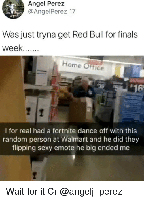 dance off: Angel Perez  @AngelPerez 17  Was just tryna get Red Bull for finals  week..  Home Ofice  $16  I for real had a fortnite dance off with this  random person at Walmart and he did they  flipping sexy emote he big ended me Wait for it Cr @angelj_perez