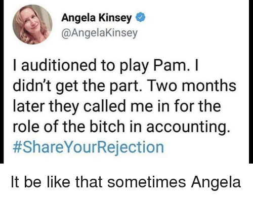 Accounting: Angela Kinsey  @AngelaKinsey  I auditioned to play Pam. I  didn't get the part. Two months  later they called me in for the  role of the bitch in accounting  It be like that sometimes Angela
