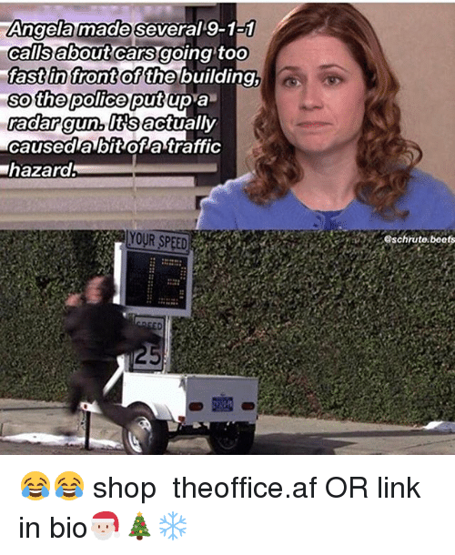 beets: Angela made several 9-1a1  calisabout cars going toO  fast in front  so the police putup a  adar gun, lttsactually  caused a bit of atraffic  hazard  of the building,  YOUR SPEED  schrute.beets 😂😂 shop ➵ theoffice.af OR link in bio🎅🏻🎄❄️‬