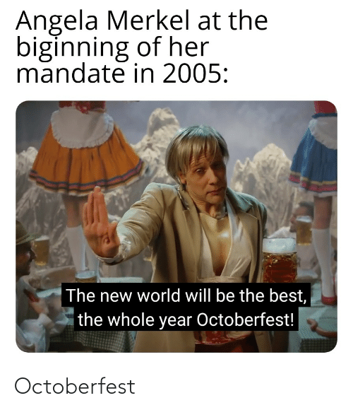 mandate: Angela Merkel at the  biginning of her  mandate in 2005:  The new world will be the best,  the whole year Octoberfest! Octoberfest
