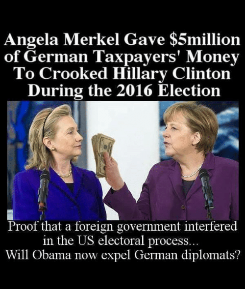 Hillary Clinton, Memes, and Germanic: Angela Merkel Gave $5million  of German Taxpayers' Money  To Crooked Hillary Clinton  During the 2016 Election  Proof that a foreign government interfered  in the US electoral process...  Will Obama now expel German diplomats?