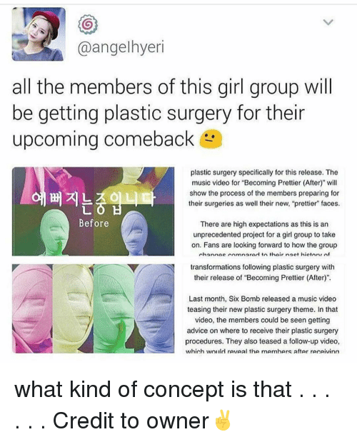 "Memes, Music, and Music Video: @angelhyeri  all the members of this girl group will  be getting plastic surgery for their  upcoming comeback  plastic surgery specifically for this release. The  music video for ""Becoming Prettier (After)"" will  show the process of the members preparing for  their surgeries as well their new, ""prettier"" faces.  Before  There are high expectations as this is an  unprecedented project for a girl group to take  on. Fans are looking forward to how the group  nhannae rnmnarod in thair nact hietnn, nf  Y N transformations following plastic surgery  with  their release of ""Becoming Prettier (After)"".  Last month, Six Bomb released a music video  teasing their new plastic surgery theme. In that  video, the members could be seen getting  advice on where to receive their plastic surgery  procedures. They also teased a follow-up video,  which wol ild reveal the mAmhers after rerAivinn what kind of concept is that . . . . . . Credit to owner✌"