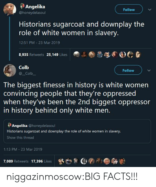 convincing: Angelika  Follow  @honeydelasoul  Historians sugarcoat and downplay the  role of white women in slavery.  12:51 PM - 23 Mar 2019  8,935 Retweets 25,149 Likes   Colb  Follow  _Colb  The biggest finesse in history is white women  convincing people that they're oppressed  when they've been the 2nd biggest oppressor  in history behind only white men.  Angelika @honeydelasoul  Historians sugarcoat and downplay the role of white women in slavery.  Show this thread  1:13 PM 23 Mar 2019  7,089 Retweets  17,396 Likes niggazinmoscow:BIG FACTS!!!