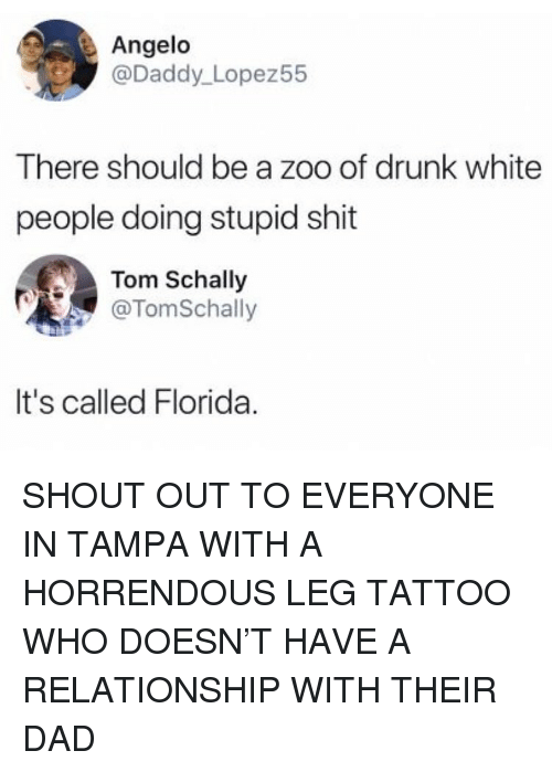 Dad, Drunk, and Memes: Angelo  Daddy Lopez55  There should be a zoo of drunk white  people doing stupid shit  Tom Schally  @TomSchally  It's called Florida SHOUT OUT TO EVERYONE IN TAMPA WITH A HORRENDOUS LEG TATTOO WHO DOESN'T HAVE A RELATIONSHIP WITH THEIR DAD
