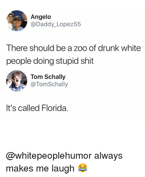 angelo: Angelo  @Daddy_Lopez55  There should be a zoo of drunk white  people doing stupid shit  Tom Schally  @TomSchally  It's called Florida. @whitepeoplehumor always makes me laugh 😂
