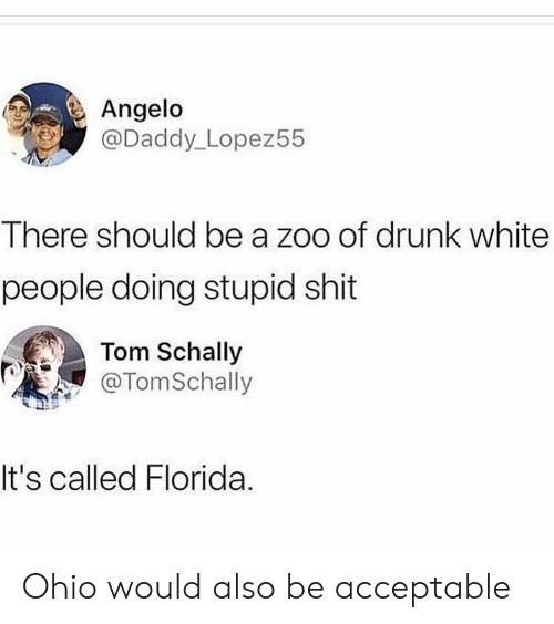 angelo: Angelo  @Daddy_Lopez55  There should be a zoo of drunk white  people doing stupid shit  Tom Schally  TomSchally  It's called Florida. Ohio would also be acceptable