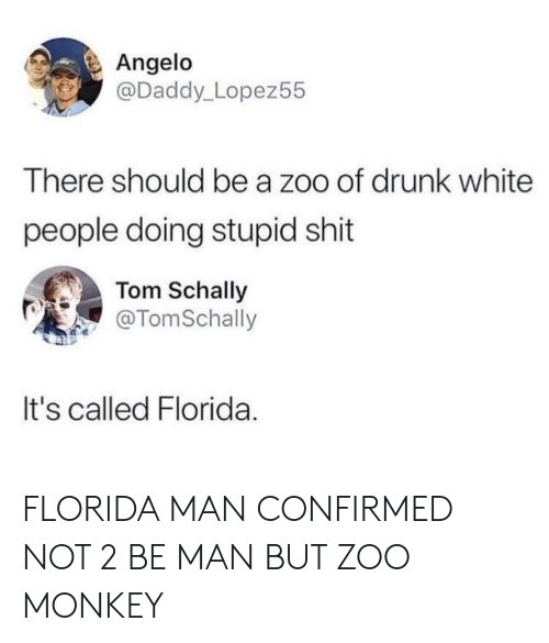 angelo: Angelo  @Daddy_Lopez55  There should be a zoo of drunk white  people doing stupid shit  Tom Schally  @TomSchally  It's called Florida FLORIDA MAN CONFIRMED NOT 2 BE MAN BUT ZOO MONKEY