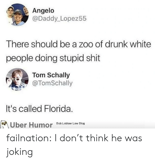 zoo: Angelo  @Daddy_Lopez55  There should be a zoo of drunk white  people doing stupid shit  Tom Schally  @TomSchally  It's called Florida.  Uber Humor  Bob Loblaw Law Blog failnation:  I don't think he was joking