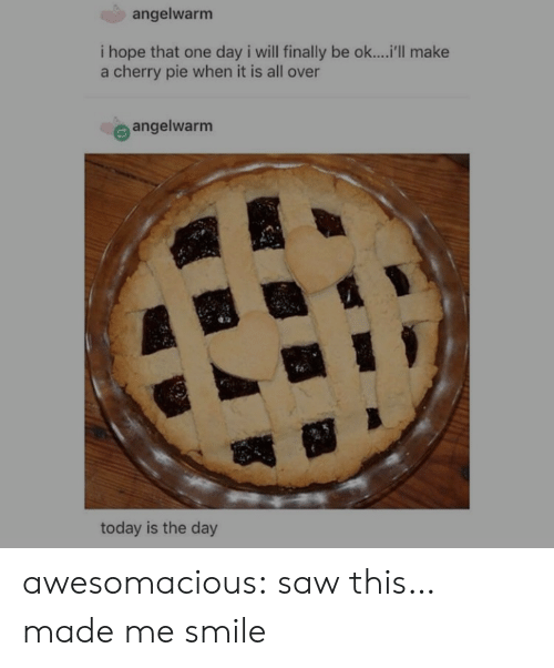 today is the day: angelwarm  i hope that one day i will finally be ok....'ll make  a cherry pie when it is all over  e angelwarm  today is the day awesomacious:  saw this… made me smile