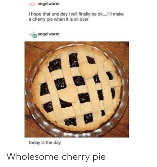 today is the day: angelwarm  i hope that one day i will finally be ok....i'll make  a cherry pie when it is all over  angelwarm  te  today is the day Wholesome cherry pie