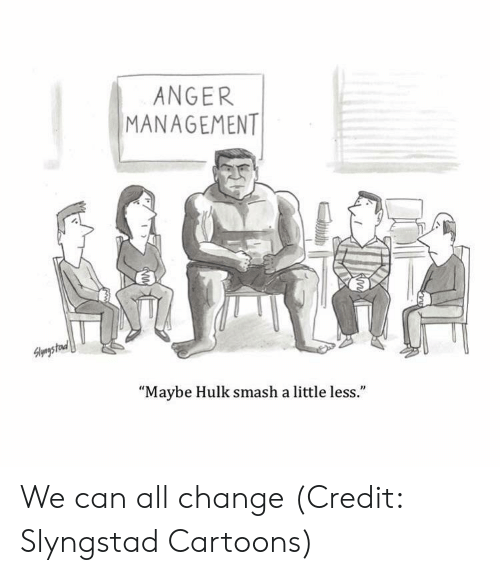 "hulk smash: ANGER  MANAGEMENT  1  ""Maybe Hulk smash a little less."" We can all change (Credit: Slyngstad Cartoons)"