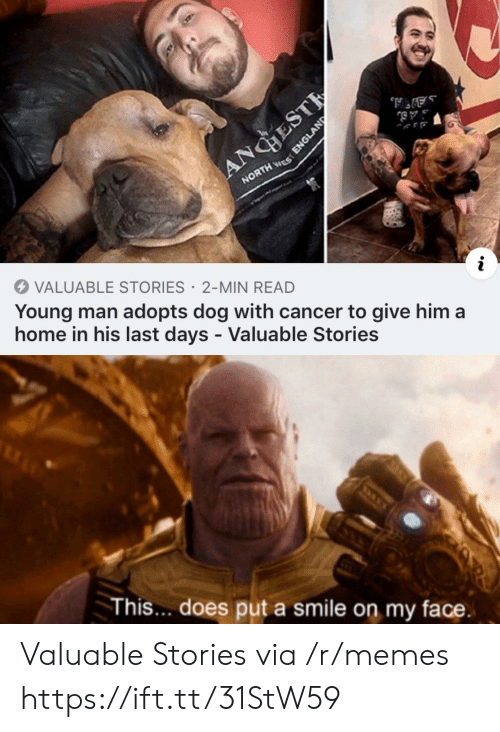 Cancer: ANGHEST  NORTH ES  VALUABLE STORIES 2-MIN READ  Young man adopts dog with cancer to give him a  home in his last days - Valuable Stories  This... does put a smile on my face.  ENGLAND Valuable Stories via /r/memes https://ift.tt/31StW59