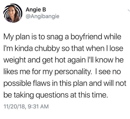 snag: Angie B  @Angibangie  My plan is to snag a boyfriend while  I'm kinda chubby so that when l lose  weight and get hot again I'lI know he  likes me for my personality. I see no  possible flaws in this plan and will not  be taking questions at this time.  11/20/18, 9:31 AM