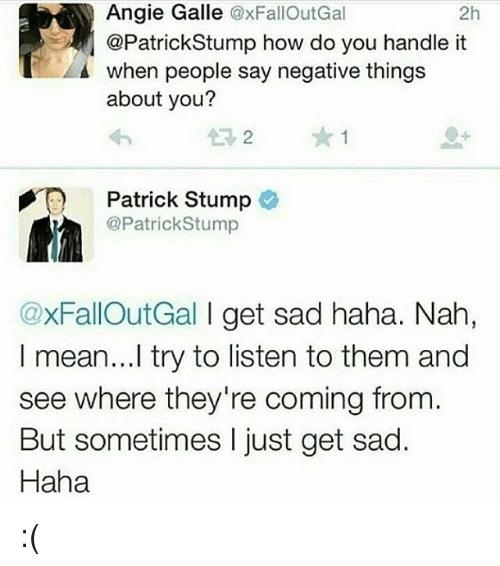 Memes, Mean, and Sad: Angie Galle @xFallOutGal  @PatrickStump how do you handle it  when people say negative things  about you?  2h  13 2  Patrick Stump  @PatrickStump  @xFallOutGal I get sad haha. Nah,  I mean...l try to listen to them and  see where they're coming from.  But sometimes I just get sad.  Haha :(