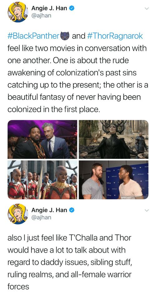 catching up: Angie J. Han C  @ajhan  #BlackPanther and #ThorRagnarok  feel like two movies in conversation with  one another. One is about the rude  awakening of colonization's past sins  catching up to the present; the other is a  beautiful fantasy of never having been  colonized in the first place.  023expo  #02  V  023expo  ao   Angie J. Han  @ajhan  also l just feel like T'Challa and Thor  would have a lot to talk about with  regard to daddy issues, sibling stuff,  ruling realms, and all-female warrior  forces