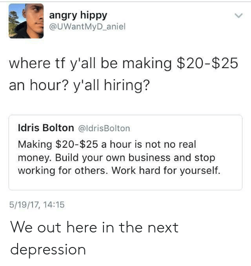 Idris: angry hippy  @UWantMyD_aniel  where tf y'all be making $20-$25  an hour? y'all hiring?  Idris Bolton @ldrisBolton  Making $20-$25 a hour is not no real  money. Build your own business and stop  working for others. Work hard for yourself.  5/19/17, 14:15 We out here in the next depression
