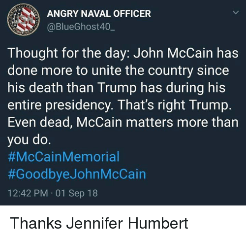 Death, Trump, and Angry: ANGRY NAVAL OFFICER  @BlueGhost40,_  Thought for the day: John McCain has  done more to unite the country since  his death than Trump has during his  entire presidency. That's right Trump.  Even dead, McCain matters more than  you do  #McCainMemorial  #GoodbyeJohnMcCain  12:42 PM 01 Sep 18 Thanks Jennifer Humbert