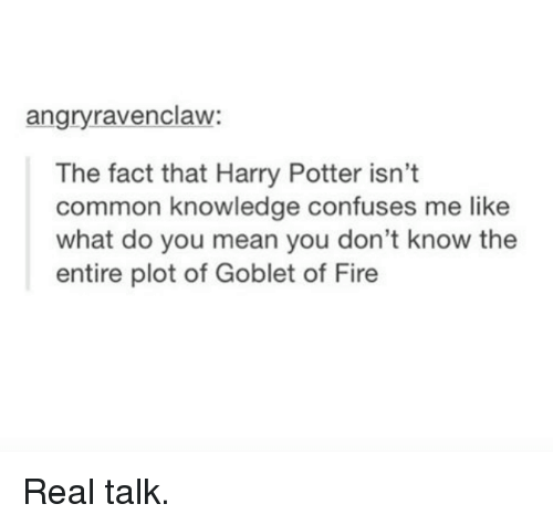 Confused, Facts, and Harry Potter: angry ravenclaw:  The fact that Harry Potter isn't  common knowledge confuses me like  what do you mean you don't know the  entire plot of Goblet of Fire Real talk.