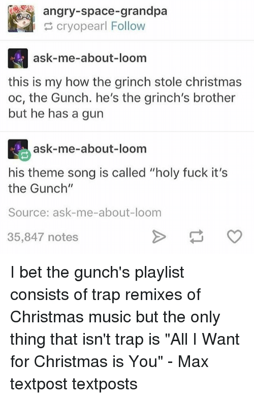 "All I Want for Christmas Is You, Christmas, and Fucking: angry-space-grandpa  cryopearl Follow  ask-me-about-loom  this is my how the grinch stole christmas  oc, the Gunch. he's the grinch's brother  but he has a gun  ask-me-about-loom  his theme song is called ""holy fuck it's  the Gunch""  Source: ask-me-about-loom  35,847 notes I bet the gunch's playlist consists of trap remixes of Christmas music but the only thing that isn't trap is ""All I Want for Christmas is You"" - Max textpost textposts"