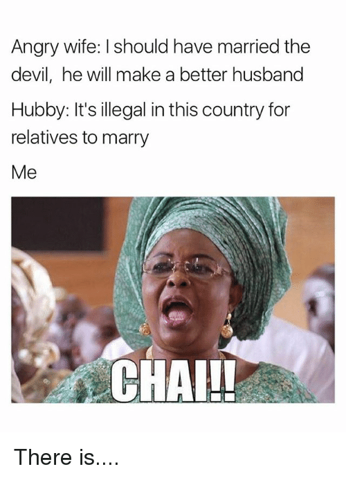 Memes, Devil, and Husband: Angry wife: I should have married the  devil, he will make a better husband  Hubby: It's illegal inthis country for  relatives to marry  Me  CHAI!! There is....