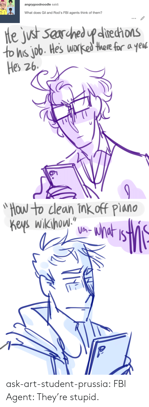 """Wikihow: angrygoodnoodle said:  What does Gil and Rod's FBl agents think of them?  I7   He just Searched upditechons  to hs job. Hes worked there for a yeut  Hes 26   """"Που το le0η Τη off PiaΜΟ  Keys wikihow""""  UM-  VHE ask-art-student-prussia:  FBI Agent: They're stupid."""
