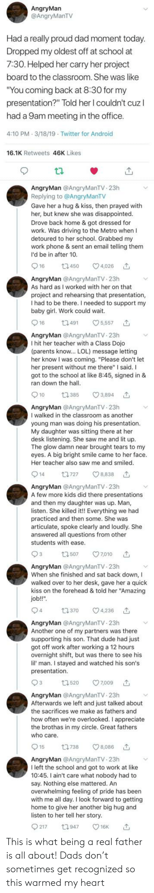 "presentations: AngryMan  @AngryManTV  Had a really proud dad moment today.  Dropped my oldest off at school at  7:30. Helped her carry her project  board to the classroom. She was like  ""You coming back at 8:30 for my  presentation?"" Told her I couldn't cuz  had a 9am meeting in the office.  4:10 PM 3/18/19 Twitter for Android  16.1K Retweets 46K Likes  AngryMan @AngryManTV 23h  Replying to @AngryManTV  Gave her a hug & kiss, then prayed with  her, but knew she was disappointed.  Drove back home & got dressed for  work. Was driving to the Metro when I  detoured to her school. Grabbed my  work phone & sent an email telling them  I'd be in after 10.  16  4,026  t1450  AngryMan @AngryManTV 23h  As hard as I worked with her on that  project and rehearsing that presentation,  I had to be there. I needed to support my  baby girl. Work could wait.  16  t3491  5,557  AngryMan @AngryManTV 23h  I hit her teacher with a Class Dojo  (parents know... LOL) message letting  her know I was coming. ""Please don't let  her present without me there"" I said. I  got to the school at like 8:45, signed in &  ran down the hall.  3,894  10  t385  AngryMan @AngryManTV 23h  I walked in the classroom as another  young man was doing his presentation.  My daughter was sitting there at her  desk listening. She saw me and lit up.  The glow damn near brought tears to my  eyes. A big bright smile came to her face.  Her teacher also saw me and smiled.  14  8,838  t1727  AngryMan @AngryManTV 23h  A few more kids did there presentations  and then my daughter was up. Man,  listen. She killed it!! Everything we had  practiced and then some. She was  articulate, spoke clearly and loudly. She  answered all questions from other  students with ease  93  7010  t507  AngryMan @AngryManTV 23h  When she finished and sat back down, I  walked over to her desk, gave her a quick  kiss on the forehead & told her ""Amazing  job!!""  94  t.370  4,236  AngryMan @AngryManTV 23h  Another one of my partners was there  supporting his son. That dude had just  got off work after working a 12 hours  overnight shift, but was there to see his  lil' man. I stayed and watched his son's  presentation.  93  t.520  7,009  AngryMan @AngryManTV 23h  Afterwards we left and just talked about  the sacrifices we make as fathers and  how often we're overlooked. I appreciate  the brothas in my circle. Great fathers  who care.  15  t1738  8,086  AngryMan @AngryManTV 23h  I left the school and got to work at like  10:45. I ain't care what nobody had to  say. Nothing else mattered. An  overwhelming feeling of pride has been  with me all day. I look forward to getting  home to give her another big hug and  listen to her tell her story.  217  t1947  16K This is what being a real father is all about! Dads don't sometimes get recognized so this warmed my heart"