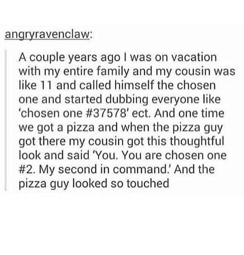 """Family, Memes, and Pizza: angryravenclaw:  A couple years ago I was on vacation  with my entire family and my cousin was  like 11 and called himself the chosen  one and started dubbing everyone like  'chosen one #37578, ect. And one time  we got a pizza and when the pizza guy  got there my cousin got this thoughtful  look and said 'You. You are chosen one  #2. My second in command."""" And the  pizza guy looked so touched"""