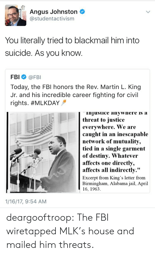 "angus: Angus Johnston  studentactivism  FAI  You literally tried to blackmail him into  suicide. As you know  FBI @FBI  Today, the FBl honors the Rev. Martin L. King  Jr. and his incredible career fighting for civil  rights. #MLKDAY  injusuice anywnere is a  threat to iustice  evervwhere. We are  caught in an inescapable  network of mutuality,  tied in a single garment  of destiny. Whatevei  affects  affects all indirectly.""  one directly,  Excerpt from King's letter from  Birmingham, Alabama jail, April  16, 1963  1/16/17, 9:54 AM deargooftroop: The FBI wiretapped MLK's house and mailed him threats."