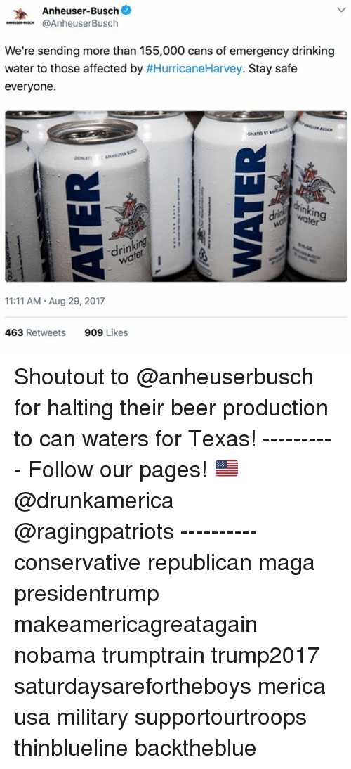 usos: Anheuser-Busch  @AnheuserBusch  .-se..uso.  We're sending more than 155,000 cans of emergency drinking  water to those affected by #HurricaneHarvey. Stay safe  everyone.  ONATID  ONATN  drinkin  water  ing  ri  11:11 AM Aug 29, 2017  463 Retweets  909 Likes Shoutout to @anheuserbusch for halting their beer production to can waters for Texas! ---------- Follow our pages! 🇺🇸 @drunkamerica @ragingpatriots ---------- conservative republican maga presidentrump makeamericagreatagain nobama trumptrain trump2017 saturdaysarefortheboys merica usa military supportourtroops thinblueline backtheblue
