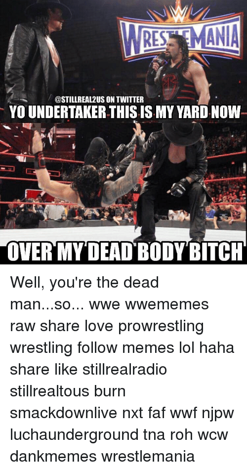Memes, 🤖, and Tna: ANIA  REST  @STILL REAL2US ON TWITTER  YOUNDERTAKERTHISISMY YARD. Now  OVER MY DEAD BODY BITCH Well, you're the dead man...so... wwe wwememes raw share love prowrestling wrestling follow memes lol haha share like stillrealradio stillrealtous burn smackdownlive nxt faf wwf njpw luchaunderground tna roh wcw dankmemes wrestlemania