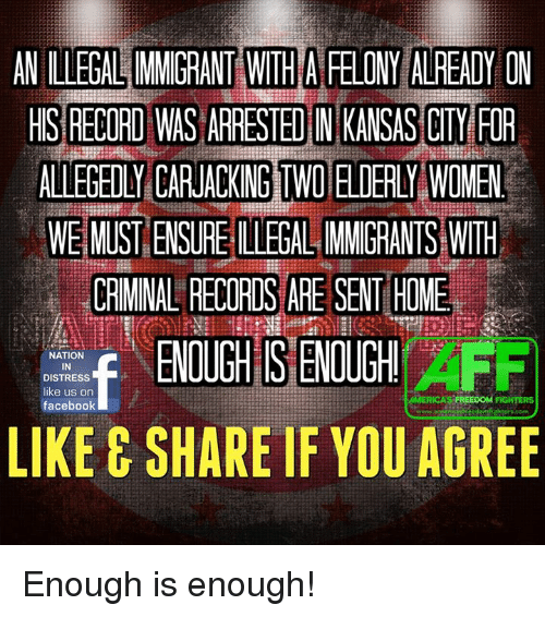facebook likes: ANIILLEGALIMMIGRANTEWITHAFELONY ALREADY ON  HIS RECORD WAS ARRESTEDIN KANSAS CITY FOR  ALLEGEDLY CARJACKING TWO ELDERLY WOMEN  WE MUSTENSUREILLEGALIMMIGRANTS WITH  CRIMINAL RECORDS ARE SENTHOME  NATION  IN  DISTRESS  like us on  AMERICAS FREE ooM  FIGHTERS  facebook  LIKE E SHARE IF YOU AGREE Enough is enough!