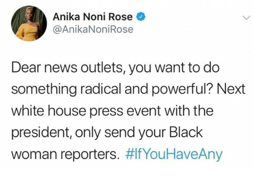 reporters: Anika Noni Rose  @AnikaNoniRose  Dear news outlets, you want to do  something radical and powerful? Next  white house press event with the  president, only send your Black  woman reporters.