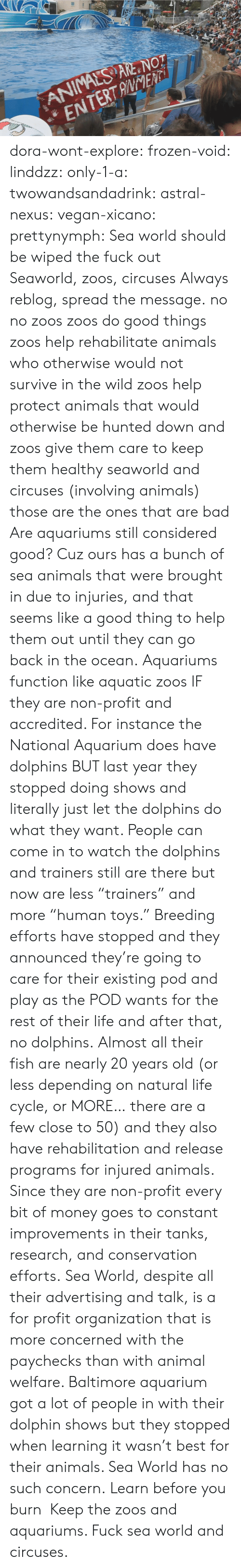 "Organization: ANIMALS ARE NOT  ENTERTANENTi dora-wont-explore:   frozen-void:  linddzz:  only-1-a:  twowandsandadrink:  astral-nexus:  vegan-xicano:  prettynymph:  Sea world should be wiped the fuck out  Seaworld, zoos, circuses  Always reblog, spread the message.  no no zoos zoos do good things zoos help rehabilitate animals who otherwise would not survive in the wild zoos help protect animals that would otherwise be hunted down and zoos give them care to keep them healthy seaworld and circuses (involving animals) those are the ones that are bad  Are aquariums still considered good? Cuz ours has a bunch of sea animals that were brought in due to injuries, and that seems like a good thing to help them out until they can go back in the ocean.  Aquariums function like aquatic zoos IF they are non-profit and accredited. For instance the National Aquarium does have dolphins BUT last year they stopped doing shows and literally just let the dolphins do what they want. People can come in to watch the dolphins and trainers still are there but now are less ""trainers"" and more ""human toys."" Breeding efforts have stopped and they announced they're going to care for their existing pod and play as the POD wants for the rest of their life and after that, no dolphins. Almost all their fish are nearly 20 years old (or less depending on natural life cycle, or MORE… there are a few close to 50) and they also have rehabilitation and release programs for injured animals. Since they are non-profit every bit of money goes to constant improvements in their tanks, research, and conservation efforts. Sea World, despite all their advertising and talk, is a for profit organization that is more concerned with the paychecks than with animal welfare. Baltimore aquarium got a lot of people in with their dolphin shows but they stopped when learning it wasn't best for their animals. Sea World has no such concern.  Learn before you burn   Keep the zoos and aquariums. Fuck sea world and circuses."