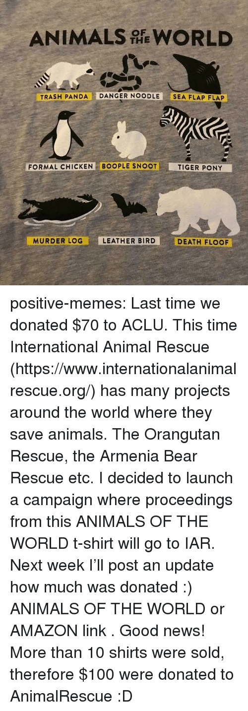 Trash Panda: ANIMALS WORLD  THE  TRASH PANDA DANGER NOODLE SEA FLAP FLAP  FORMAL CHICKEN BOOPLE SNOOT  TIGER PONY  MURDER LOG  LEATHER BIRD  DEATH FLOOF positive-memes:  Last time we donated $70 to ACLU. This time International Animal Rescue (https://www.internationalanimalrescue.org/) has many projects around the world where they save animals. The Orangutan Rescue, the Armenia Bear Rescue etc.  I decided to launch a campaign where proceedings from  this ANIMALS OF THE WORLD  t-shirt will go to IAR.  Next week I'll post an update how much was donated :)   ANIMALS OF THE WORLD  or  AMAZON link .  Good news! More than 10 shirts were sold, therefore $100 were donated to AnimalRescue :D