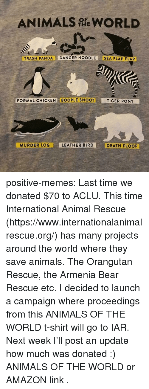 Trash Panda: ANIMALS WORLD  THE  TRASH PANDA DANGER NOODLE SEA FLAP FLAP  FORMAL CHICKEN BOOPLE SNOOT  TIGER PONY  MURDER LOG  LEATHER BIRD  DEATH FLOOF positive-memes: Last time we donated $70 to ACLU. This time International Animal Rescue (https://www.internationalanimalrescue.org/) has many projects around the world where they save animals. The Orangutan Rescue, the Armenia Bear Rescue etc.  I decided to launch a campaign where proceedings from  this ANIMALS OF THE WORLD  t-shirt will go to IAR.  Next week I'll post an update how much was donated :)   ANIMALS OF THE WORLD  or  AMAZON link .