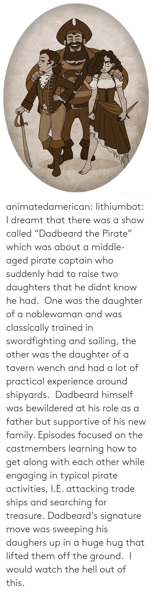 "He Had: animatedamerican: lithiumbot:  I dreamt that there was a show called ""Dadbeard the Pirate"" which was about a middle-aged pirate captain who suddenly had to raise two daughters that he didnt know he had.  One was the daughter of a noblewoman and was classically trained in swordfighting and sailing, the other was the daughter of a tavern wench and had a lot of practical experience around shipyards.  Dadbeard himself was bewildered at his role as a father but supportive of his new family. Episodes focused on the castmembers learning how to get along with each other while engaging in typical pirate activities, I.E. attacking trade ships and searching for treasure. Dadbeard's signature move was sweeping his daughers up in a huge hug that lifted them off the ground.   I would watch the hell out of this."