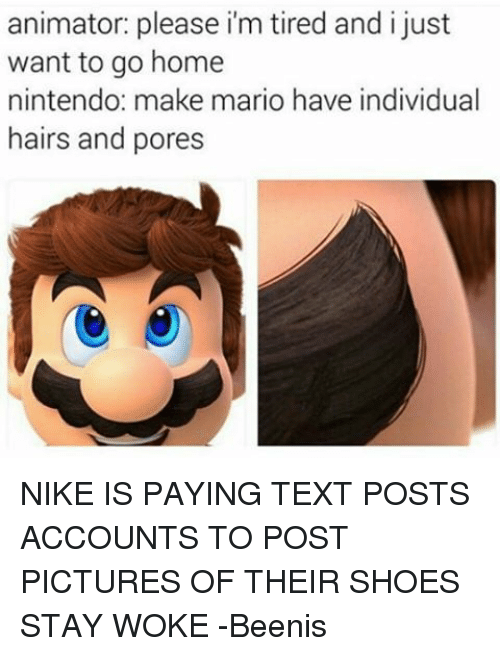 Nike, Nintendo, and Shoes: animator: please i'm tired and i just  want to go home  nintendo: make mario have individual  hairs and pores NIKE IS PAYING TEXT POSTS ACCOUNTS TO POST PICTURES OF THEIR SHOES STAY WOKE -Beenis