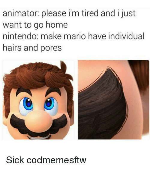 Memes, Nintendo, and Mario: animator: please i'm tired and i just  want to go home  nintendo: make mario have individual  hairs and pores Sick codmemesftw
