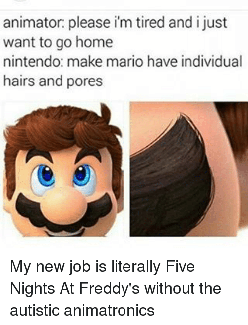 Memes, Nintendo, and Mario: animator: please im tired and i just  want to go home  nintendo: make mario have individual  hairs and pores My new job is literally Five Nights At Freddy's without the autistic animatronics