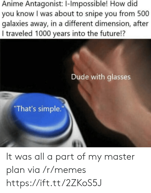 "how-did-you: Anime Antagonist: 1-Impossible! How did  you know I was about to snipe you from 500  galaxies away, in a different dimension, after  I traveled 1000 years into the future!?  Dude with glasses  ""That's simple."" It was all a part of my master plan via /r/memes https://ift.tt/2ZKoS5J"
