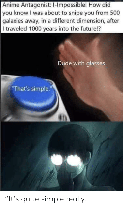 """galaxies: Anime Antagonist: I-Impossible! How did  you know I was about to snipe you from 500  galaxies away, in a different dimension, after  I traveled 1000 years into the future!?  Dude with glasses  That's simple."""" """"It's quite simple really."""