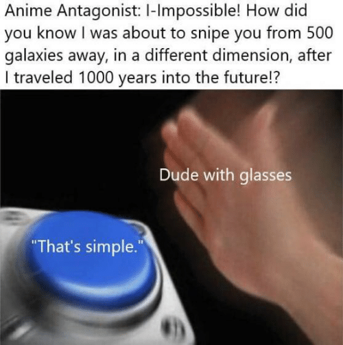 """galaxies: Anime Antagonist: I-lmpossible! How did  you know I was about to snipe you from 500  galaxies away, in a different dimension, after  I traveled 1000 years into the future!?  Dude with glasses  That's simple."""""""