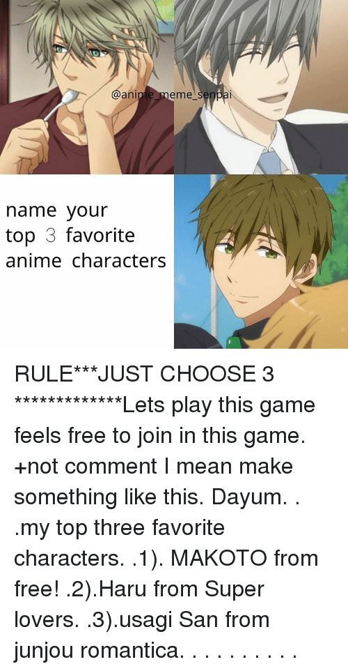 Animated Memes: @anime meme  senpai  name your  top 3 favorite  anime characters RULE***JUST CHOOSE 3 *************Lets play this game feels free to join in this game. +not comment I mean make something like this. Dayum. . .my top three favorite characters. .1). MAKOTO from free! .2).Haru from Super lovers. .3).usagi San from junjou romantica. . . . . . . . . .