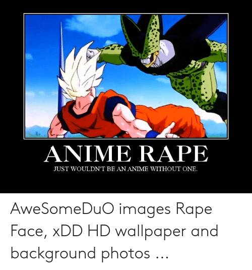 anime rape: ANIME RAPE  JUST WOULDN'T BE AN ANIME WITHOUT ONE. AweSomeDuO images Rape Face, xDD HD wallpaper and background photos ...