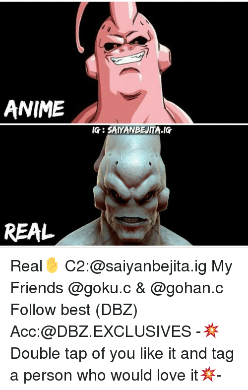 Memes, 🤖, and Dbz: ANIME  REAL  IG SAYANBEJITA IG Real✋ C2:@saiyanbejita.ig My Friends @goku.c & @gohan.c Follow best (DBZ) Acc:@DBZ.EXCLUSIVES -💥Double tap of you like it and tag a person who would love it💥-
