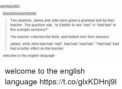 "Teacher, Test, and English: animejunkie  bossubossupromode:  Two students, James and John were given a grammar test by their  teacher. The question was, ""is it better to use ""had"" or ""had had in  this example sentence?""  The teacher collected the tests, and looked over their answers.  James, while John had had ""had, had had ""had had. Had had"" had  had a better effect on the teacher  welcome to the english language welcome to the english language https://t.co/glxKDHnj9l"