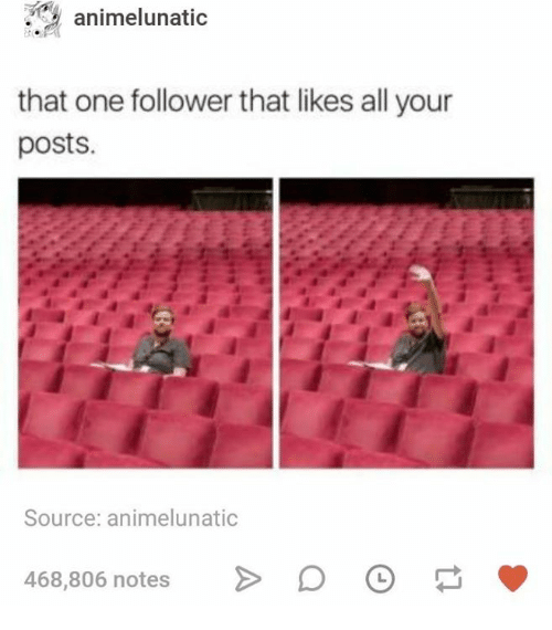 Humans of Tumblr, Source, and One: animelunatic  that one follower that likes all your  posts.  Source: animelunatic  468,806 notes D