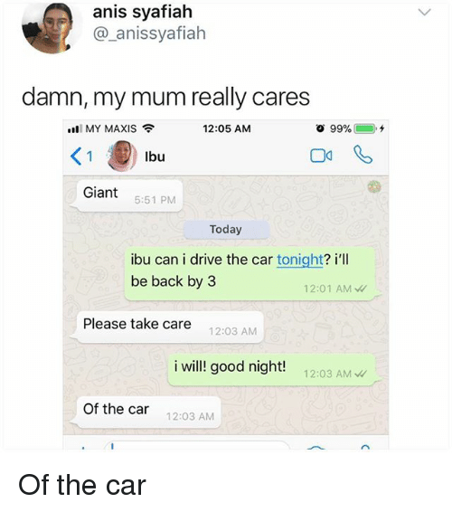 Memes, Drive, and Giant: anis syafiah  @_anissyafiah  damn, my mum really cares  nli MY MAXIS令  12:05 AM  Giant 551 PM  Today  ibu can i drive the car tonight? i'l  be back by 3  12:01 AM  Please take care  12:03 AM  i will!l good night! 12:03 A  Of the car  12:03 AM Of the car